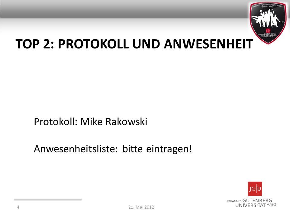 TOP 2: PROTOKOLL UND ANWESENHEIT Protokoll: Mike Rakowski Anwesenheitsliste: bitte eintragen! 421. Mai 2012