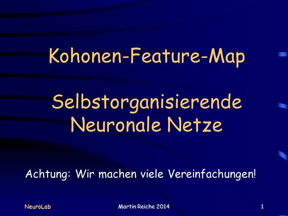 Kohonen-Feature-Map Selbstorganisierende Neuronale Netze NeuroLabMartin Reiche 20141 Achtung: Wir machen viele Vereinfachungen!