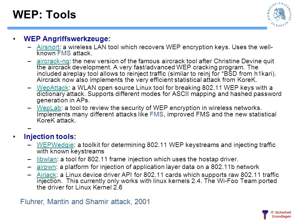 IT-Sicherheit Grundlagen WEP: Tools WEP Angriffswerkzeuge: –Airsnort: a wireless LAN tool which recovers WEP encryption keys. Uses the well- known FMS