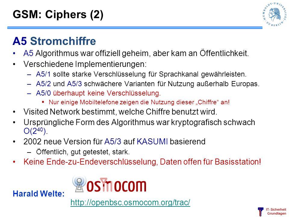 IT-Sicherheit Grundlagen GSM: Ciphers (2) A5 Stromchiffre A5 Algorithmus war offiziell geheim, aber kam an Öffentlichkeit. Verschiedene Implementierun