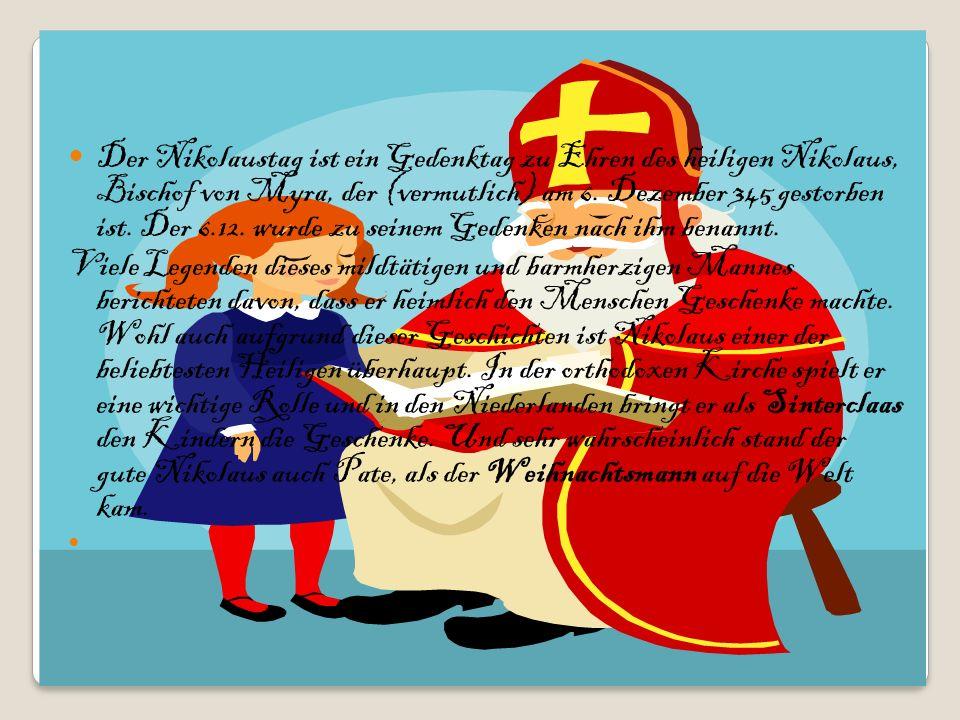 Der Nikolaustag ist ein Gedenktag zu Ehren des heiligen Nikolaus, Bischof von Myra, der (vermutlich) am 6. Dezember 345 gestorben ist. Der 6.12. wurde