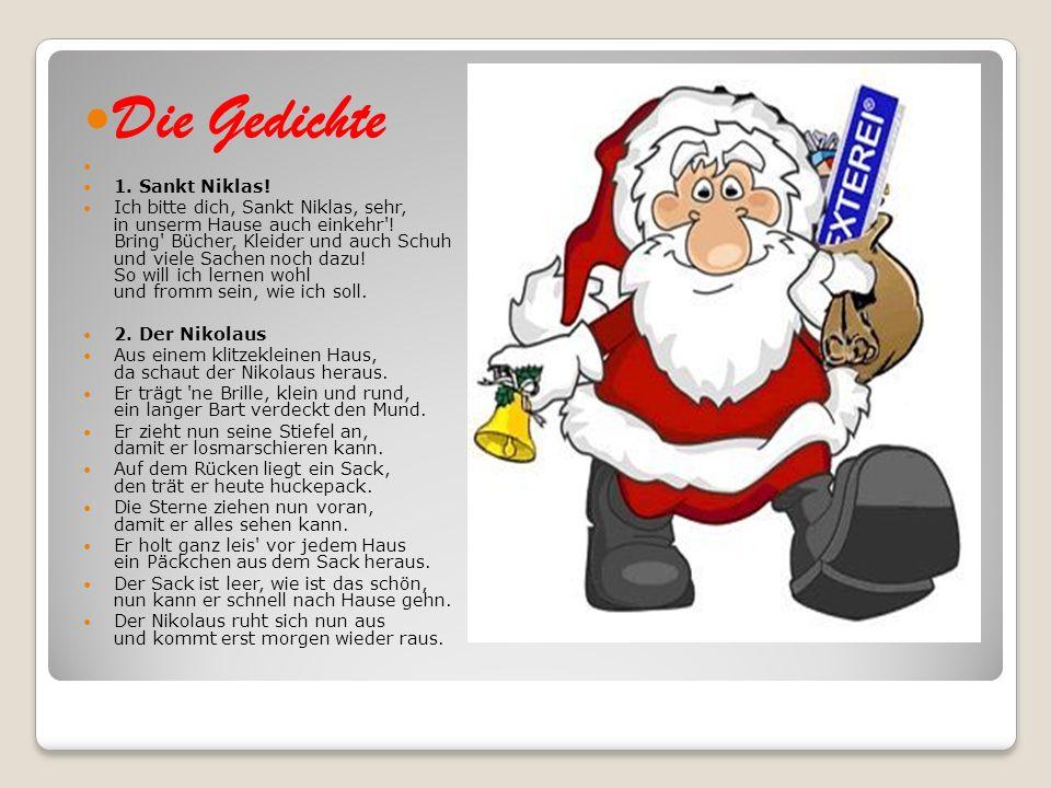 Die Gedichte 1. Sankt Niklas! Ich bitte dich, Sankt Niklas, sehr, in unserm Hause auch einkehr'! Bring' Bücher, Kleider und auch Schuh und viele Sache