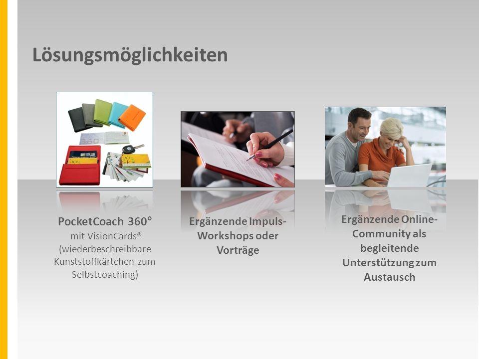 Lösungsmöglichkeiten Ergänzende Impuls- Workshops oder Vorträge PocketCoach 360° mit VisionCards® (wiederbeschreibbare Kunststoffkärtchen zum Selbstcoaching) Ergänzende Online- Community als begleitende Unterstützung zum Austausch