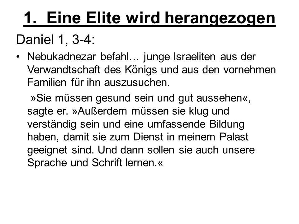 1. Eine Elite wird herangezogen Daniel 1, 3-4: Nebukadnezar befahl… junge Israeliten aus der Verwandtschaft des Königs und aus den vornehmen Familien