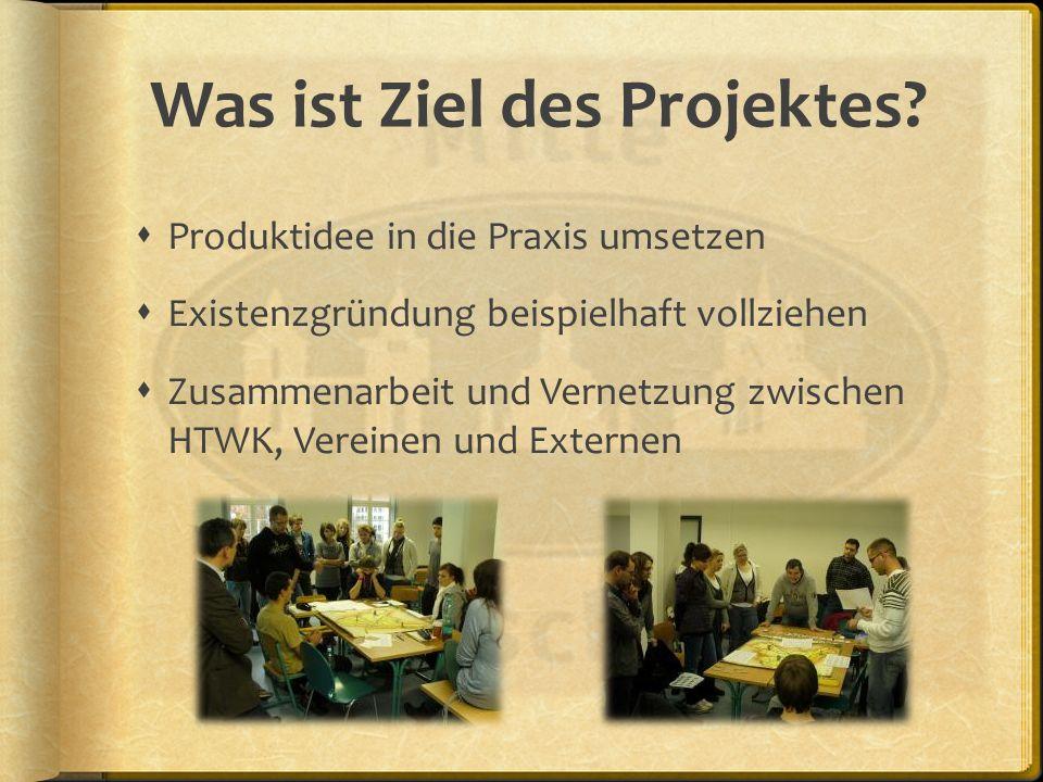 Was ist Ziel des Projektes? Produktidee in die Praxis umsetzen Existenzgründung beispielhaft vollziehen Zusammenarbeit und Vernetzung zwischen HTWK, V