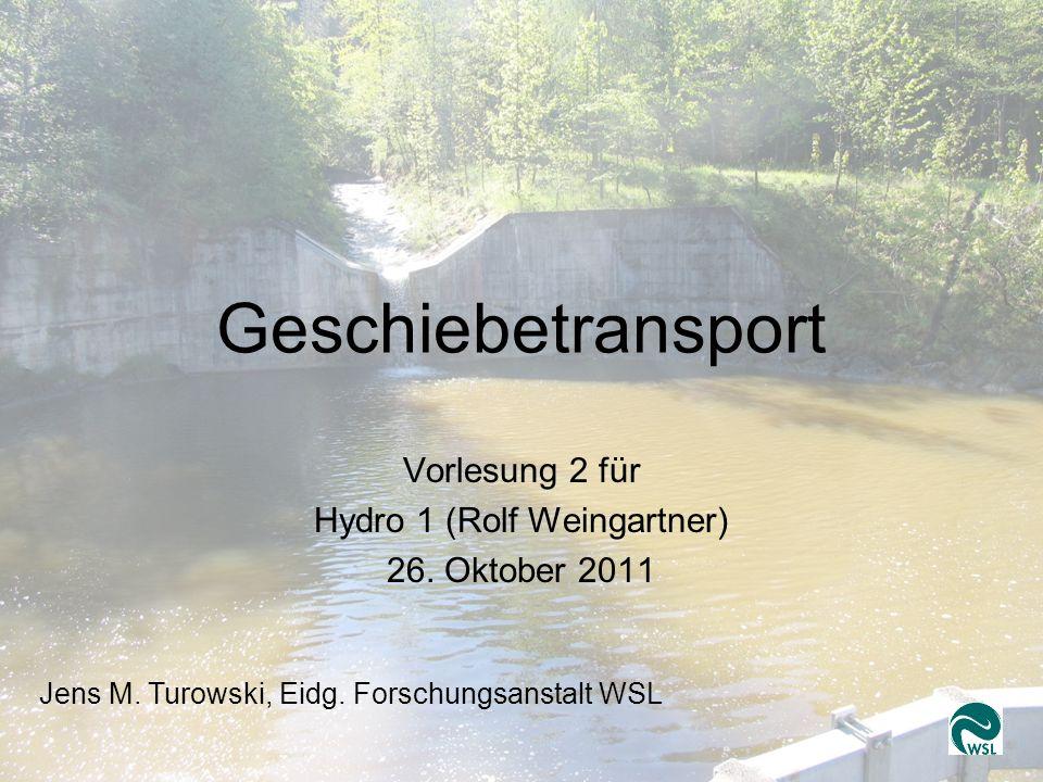Geschiebetransport 2 Jens Turowski, WSL Geschiebetransport Vorlesung 2 für Hydro 1 (Rolf Weingartner) 26. Oktober 2011 Jens M. Turowski, Eidg. Forschu