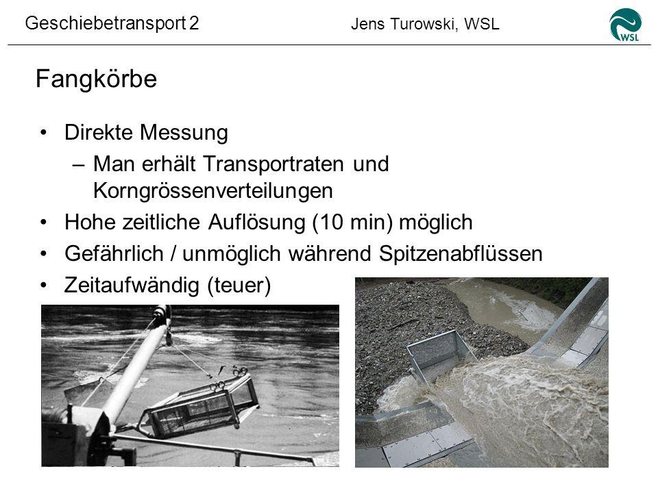 Geschiebetransport 2 Jens Turowski, WSL Fangkörbe Direkte Messung –Man erhält Transportraten und Korngrössenverteilungen Hohe zeitliche Auflösung (10