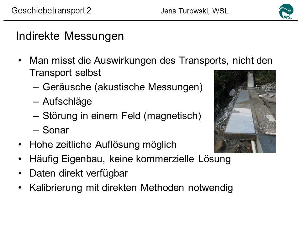 Geschiebetransport 2 Jens Turowski, WSL Indirekte Messungen Man misst die Auswirkungen des Transports, nicht den Transport selbst –Geräusche (akustisc