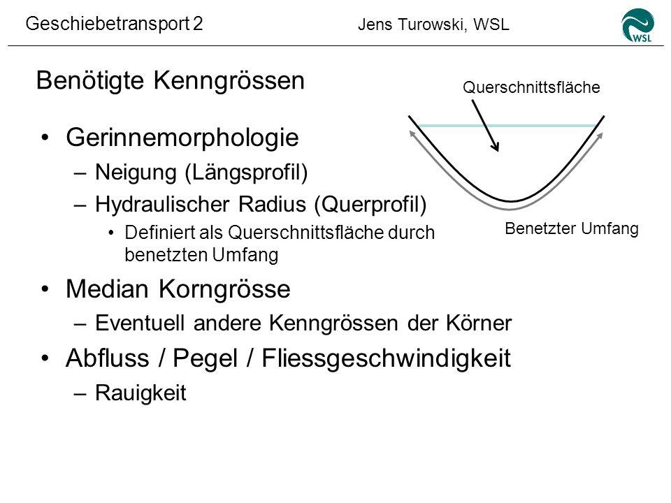 Geschiebetransport 2 Jens Turowski, WSL Benötigte Kenngrössen Gerinnemorphologie –Neigung (Längsprofil) –Hydraulischer Radius (Querprofil) Definiert a