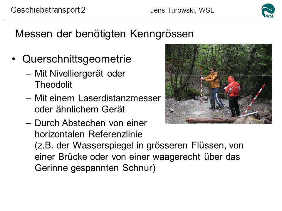 Geschiebetransport 2 Jens Turowski, WSL Messen der benötigten Kenngrössen Querschnittsgeometrie –Mit Nivelliergerät oder Theodolit –Mit einem Laserdis
