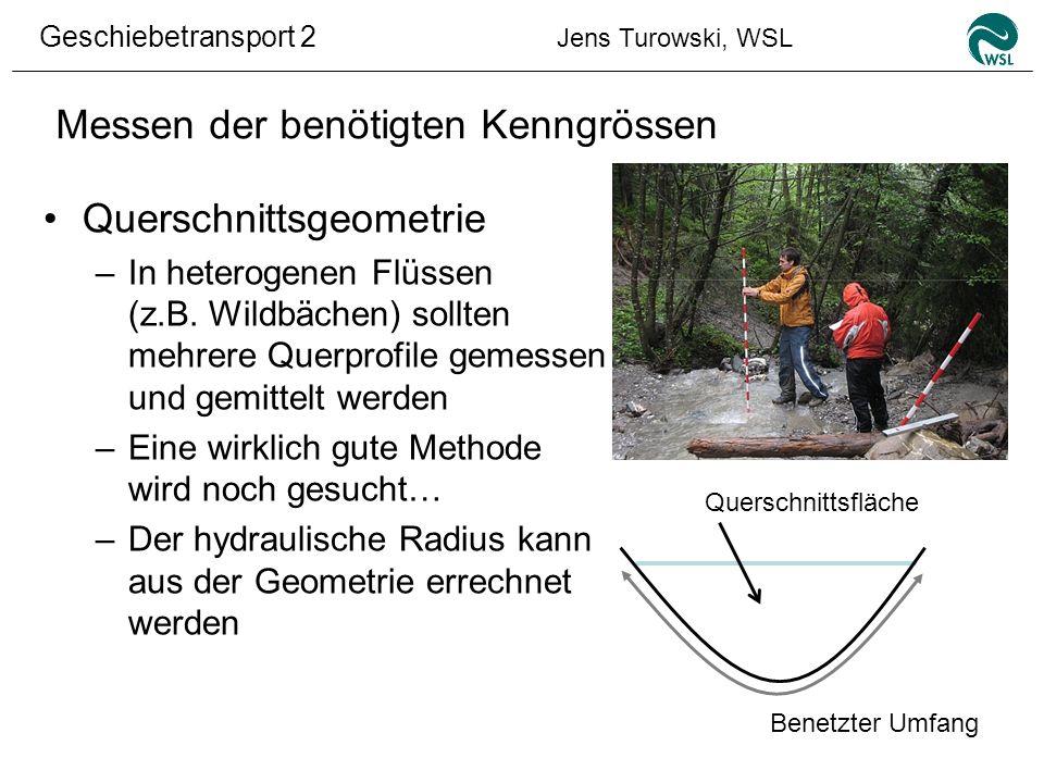 Geschiebetransport 2 Jens Turowski, WSL Messen der benötigten Kenngrössen Querschnittsgeometrie –In heterogenen Flüssen (z.B. Wildbächen) sollten mehr