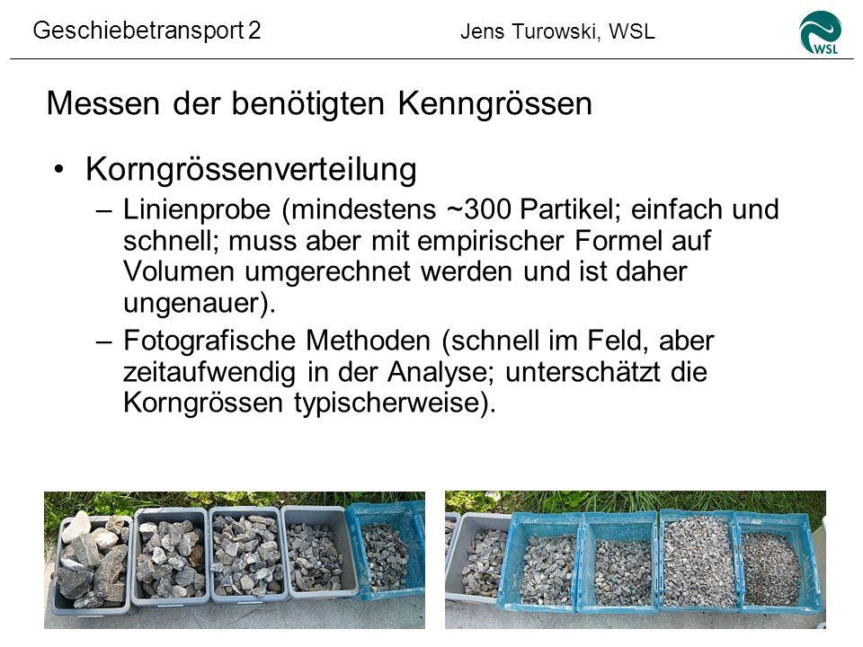 Geschiebetransport 2 Jens Turowski, WSL Messen der benötigten Kenngrössen Korngrössenverteilung –Linienprobe (mindestens ~300 Partikel; einfach und sc
