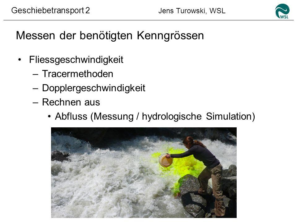 Geschiebetransport 2 Jens Turowski, WSL Messen der benötigten Kenngrössen Fliessgeschwindigkeit –Tracermethoden –Dopplergeschwindigkeit –Rechnen aus A