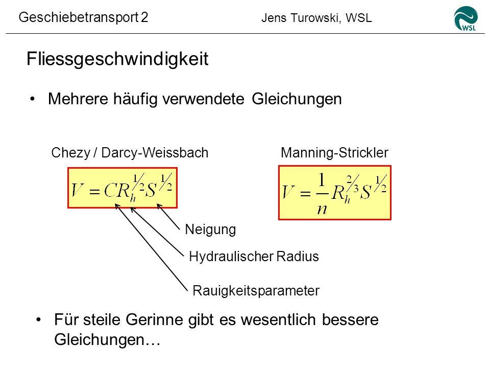 Geschiebetransport 2 Jens Turowski, WSL Fliessgeschwindigkeit Mehrere häufig verwendete Gleichungen Chezy / Darcy-WeissbachManning-Strickler Neigung H