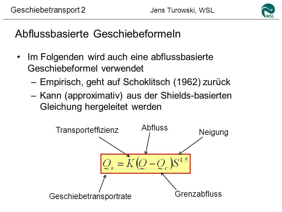 Geschiebetransport 2 Jens Turowski, WSL Abflussbasierte Geschiebeformeln Im Folgenden wird auch eine abflussbasierte Geschiebeformel verwendet –Empiri
