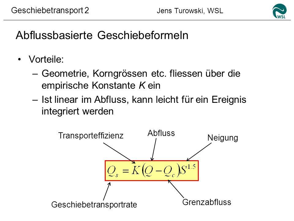 Geschiebetransport 2 Jens Turowski, WSL Abflussbasierte Geschiebeformeln Vorteile: –Geometrie, Korngrössen etc. fliessen über die empirische Konstante