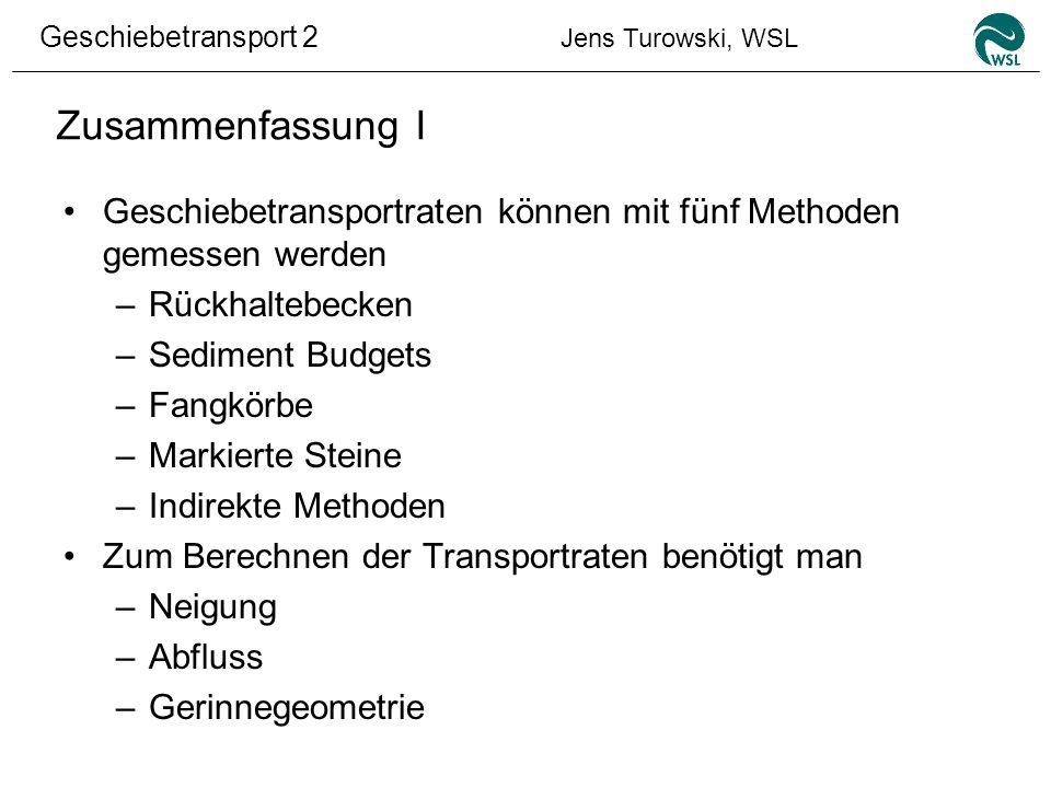 Geschiebetransport 2 Jens Turowski, WSL Zusammenfassung I Geschiebetransportraten können mit fünf Methoden gemessen werden –Rückhaltebecken –Sediment
