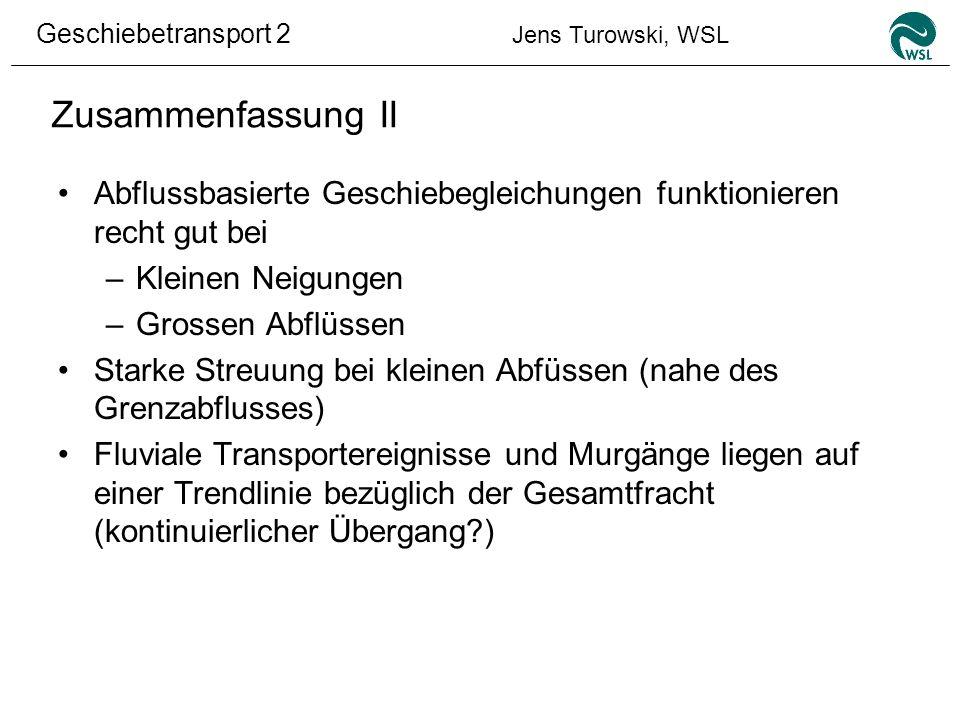 Geschiebetransport 2 Jens Turowski, WSL Zusammenfassung II Abflussbasierte Geschiebegleichungen funktionieren recht gut bei –Kleinen Neigungen –Grosse