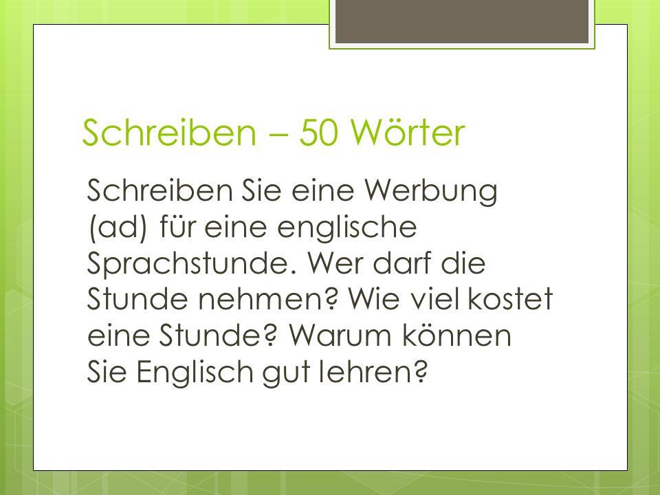 Schreiben – 50 Wörter Schreiben Sie eine Werbung (ad) für eine englische Sprachstunde. Wer darf die Stunde nehmen? Wie viel kostet eine Stunde? Warum
