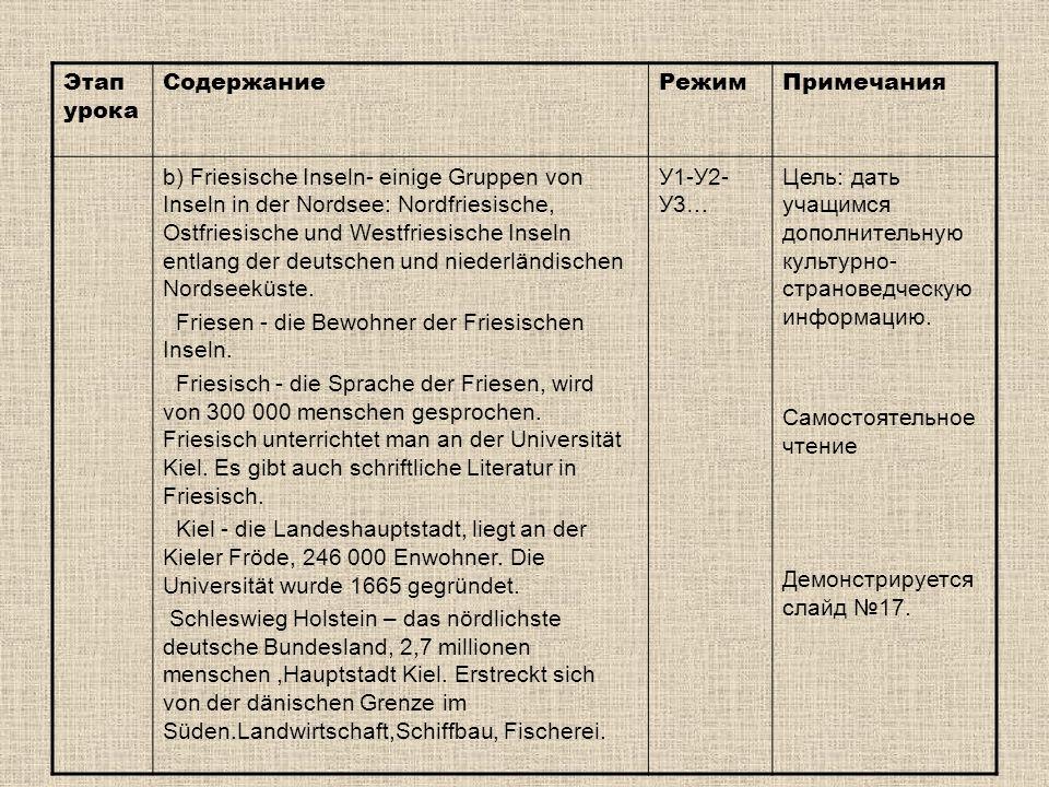 Этап урока СодержаниеРежимПримечания b) Friesische Inseln- einige Gruppen von Inseln in der Nordsee: Nordfriesische, Ostfriesische und Westfriesische Inseln entlang der deutschen und niederländischen Nordseeküste.