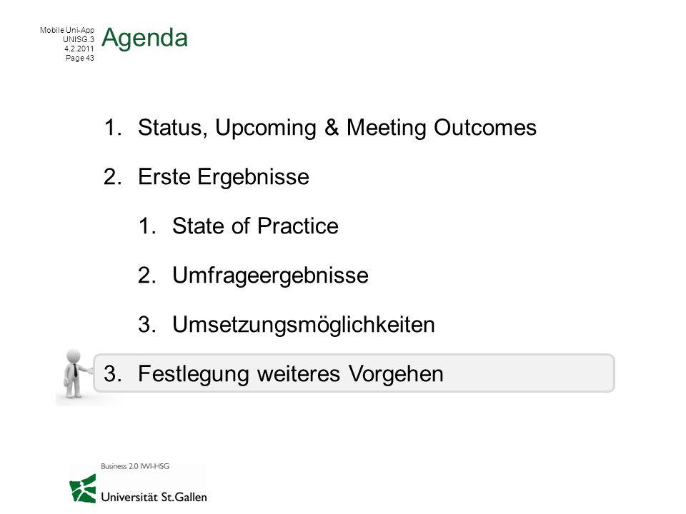 Mobile Uni-App UNISG.3 4.2.2011 Page 43 1.Status, Upcoming & Meeting Outcomes 2.Erste Ergebnisse 1.State of Practice 2.Umfrageergebnisse 3.Umsetzungsmöglichkeiten 3.Festlegung weiteres Vorgehen Agenda