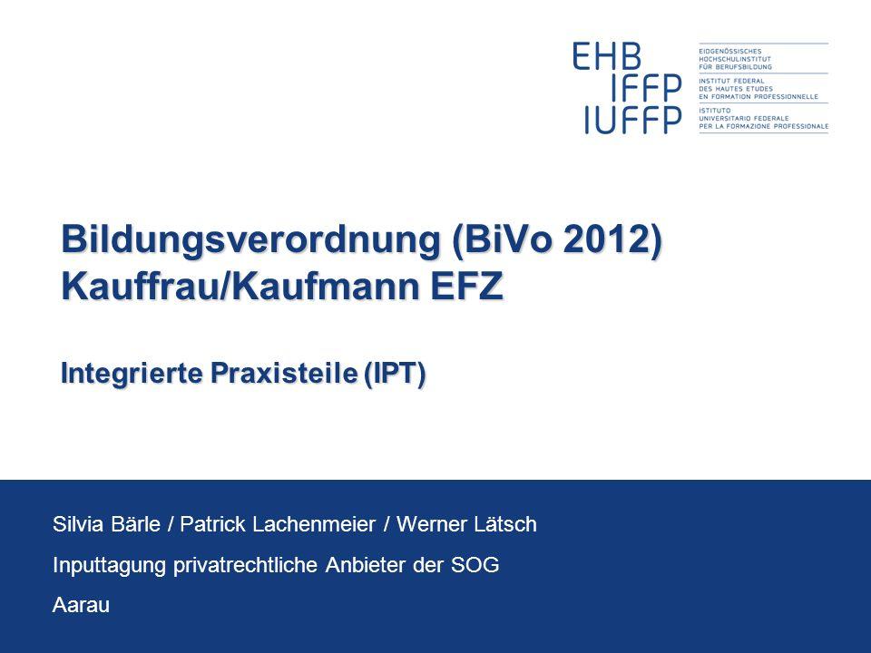 Bildungsverordnung (BiVo 2012) Kauffrau/Kaufmann EFZ Integrierte Praxisteile (IPT) Silvia Bärle / Patrick Lachenmeier / Werner Lätsch Inputtagung priv