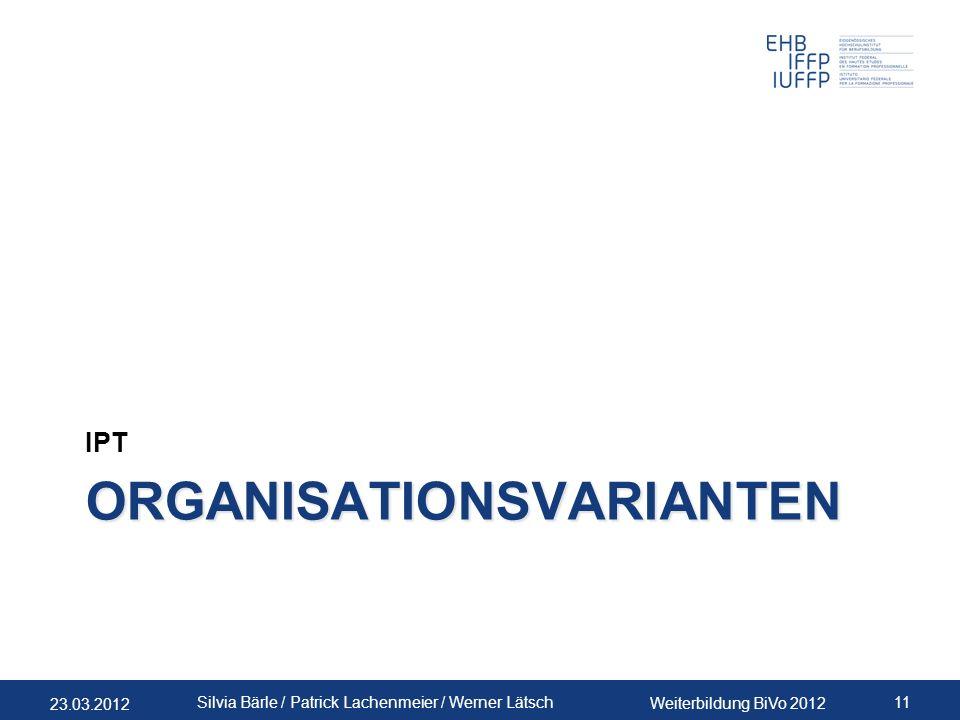 23.03.2012 Weiterbildung BiVo 2012 11 Silvia Bärle / Patrick Lachenmeier / Werner Lätsch ORGANISATIONSVARIANTEN IPT