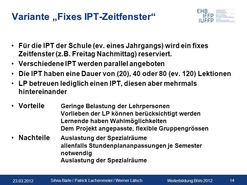 23.03.2012 Weiterbildung BiVo 2012 14 Silvia Bärle / Patrick Lachenmeier / Werner Lätsch Variante Fixes IPT-Zeitfenster Für die IPT der Schule (ev. ei