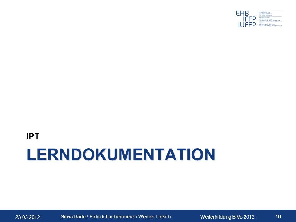 23.03.2012 Weiterbildung BiVo 2012 16 Silvia Bärle / Patrick Lachenmeier / Werner Lätsch LERNDOKUMENTATION IPT