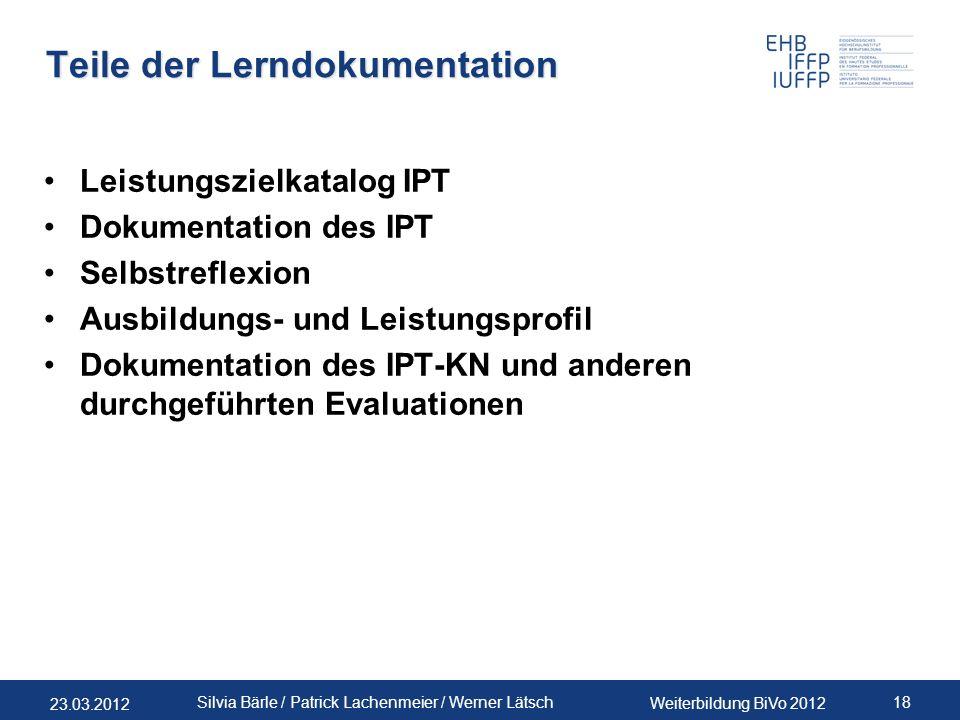 23.03.2012 Weiterbildung BiVo 2012 18 Silvia Bärle / Patrick Lachenmeier / Werner Lätsch Teile der Lerndokumentation Leistungszielkatalog IPT Dokument