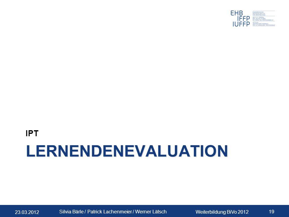 23.03.2012 Weiterbildung BiVo 2012 19 Silvia Bärle / Patrick Lachenmeier / Werner Lätsch LERNENDENEVALUATION IPT