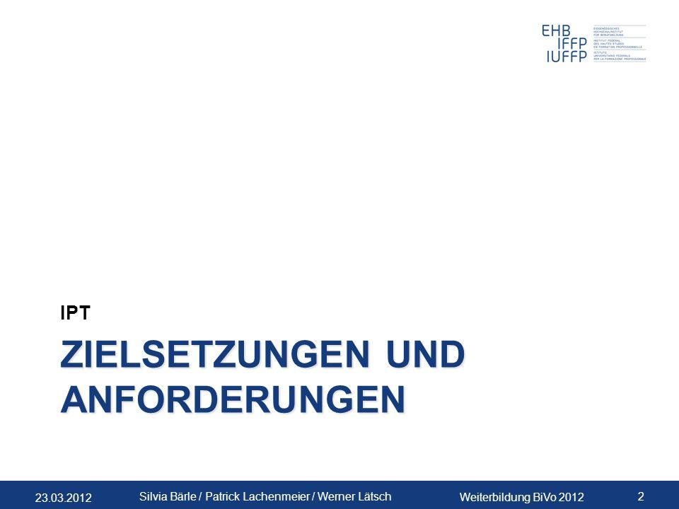 23.03.2012 Weiterbildung BiVo 2012 2 Silvia Bärle / Patrick Lachenmeier / Werner Lätsch ZIELSETZUNGEN UND ANFORDERUNGEN IPT