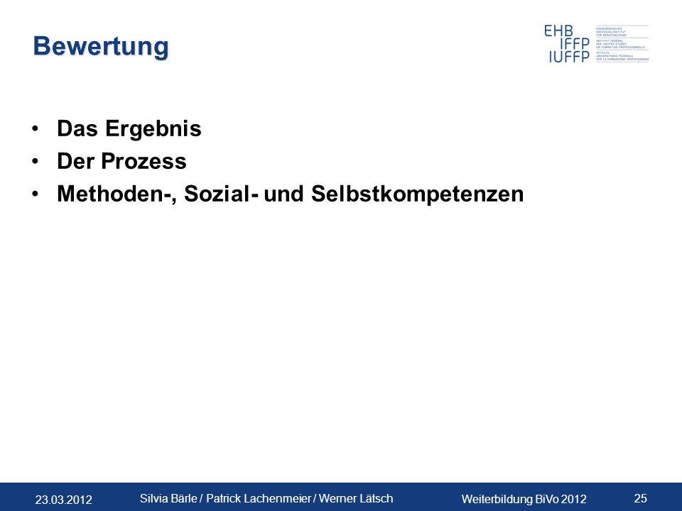23.03.2012 Weiterbildung BiVo 2012 25 Silvia Bärle / Patrick Lachenmeier / Werner Lätsch Bewertung Das Ergebnis Der Prozess Methoden-, Sozial- und Sel
