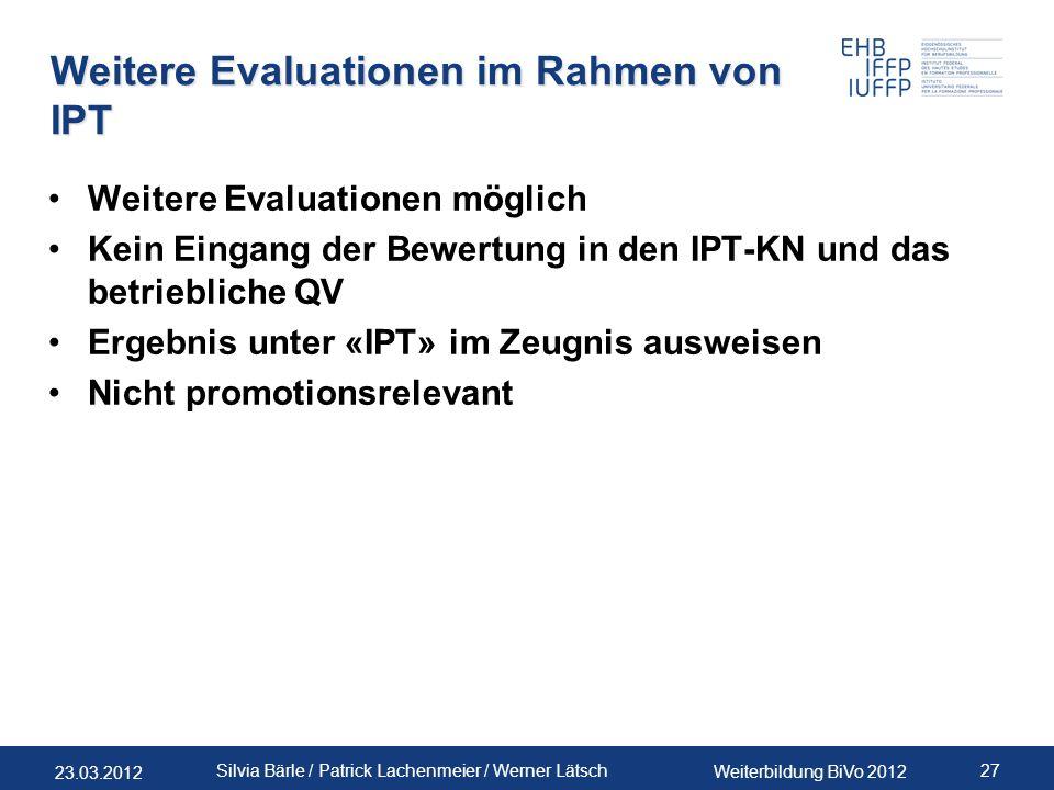 23.03.2012 Weiterbildung BiVo 2012 27 Silvia Bärle / Patrick Lachenmeier / Werner Lätsch Weitere Evaluationen im Rahmen von IPT Weitere Evaluationen m