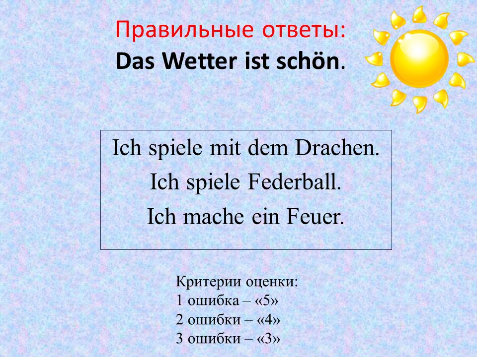 Правильные ответы: Das Wetter ist schön. Ich spiele mit dem Drachen. Ich spiele Federball. Ich mache ein Feuer. Критерии оценки: 1 ошибка – «5» 2 ошиб