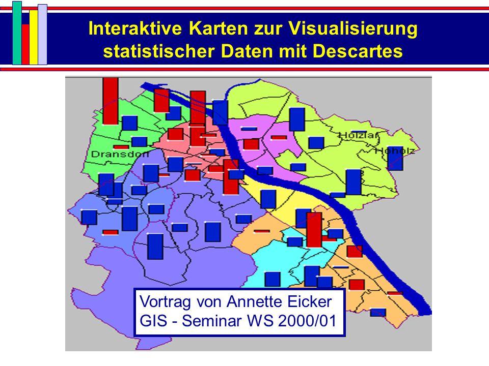 Interaktive Karten zur Visualisierung statistischer Daten mit Descartes Vortrag von Annette Eicker GIS - Seminar WS 2000/01