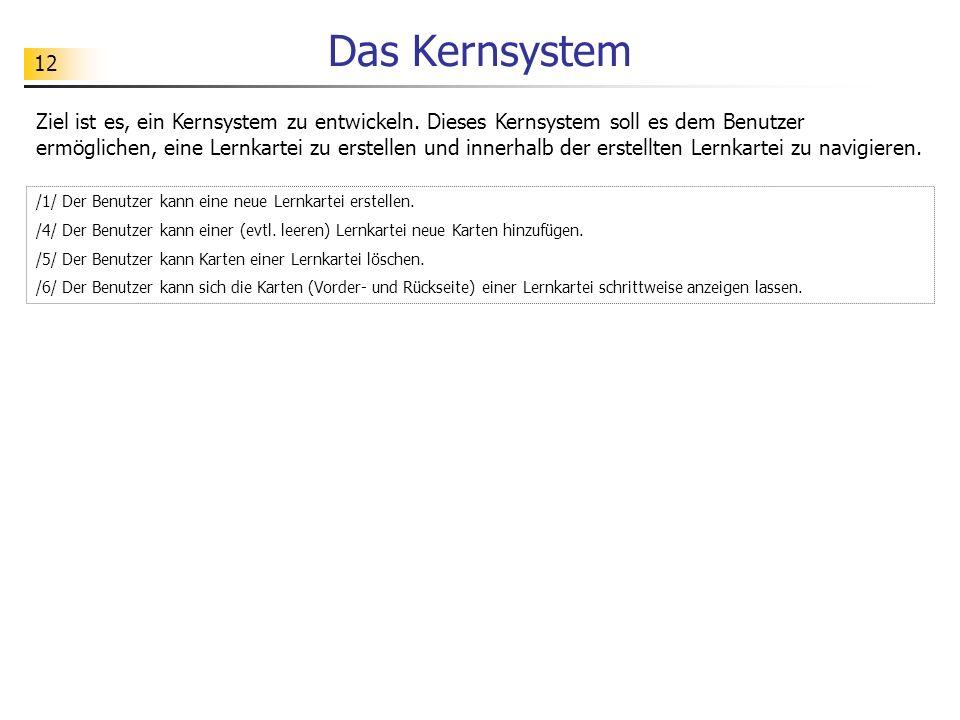 12 Das Kernsystem Ziel ist es, ein Kernsystem zu entwickeln. Dieses Kernsystem soll es dem Benutzer ermöglichen, eine Lernkartei zu erstellen und inne