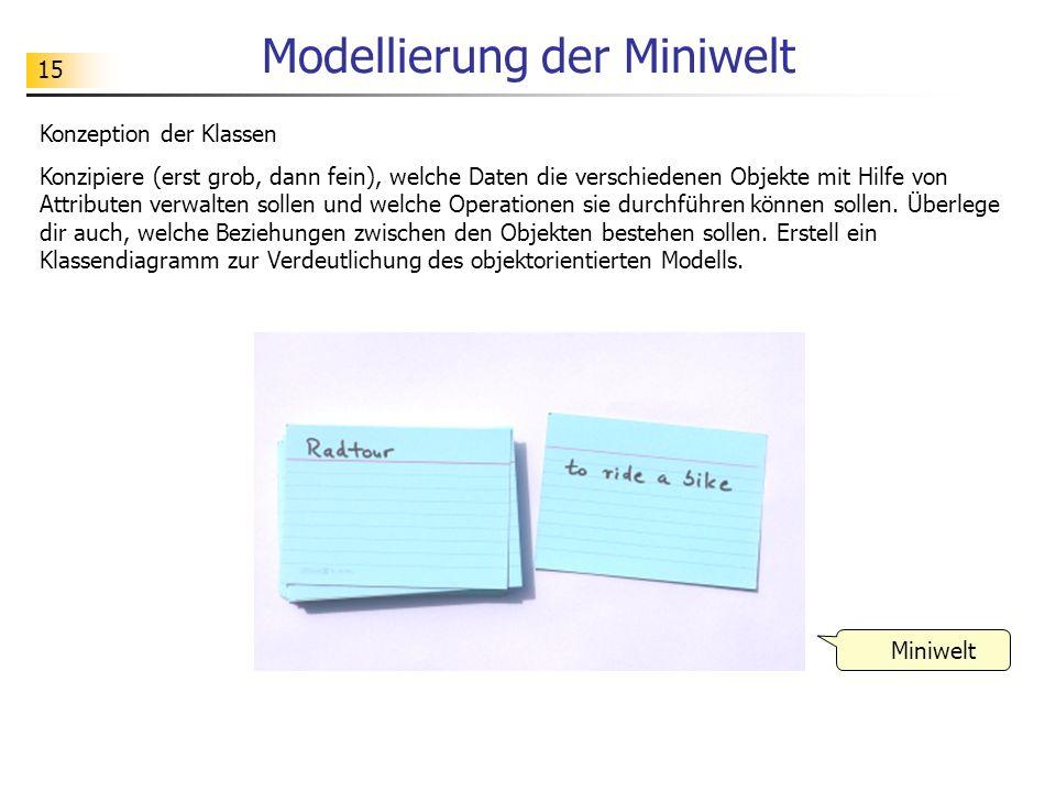 15 Modellierung der Miniwelt Konzeption der Klassen Konzipiere (erst grob, dann fein), welche Daten die verschiedenen Objekte mit Hilfe von Attributen