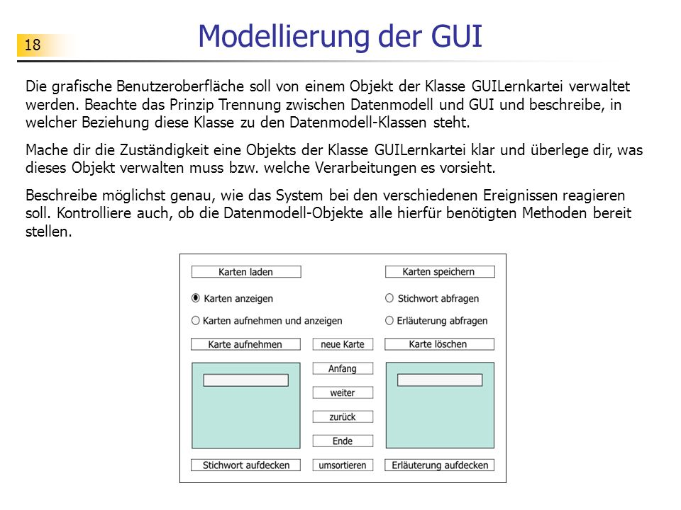 18 Modellierung der GUI Die grafische Benutzeroberfläche soll von einem Objekt der Klasse GUILernkartei verwaltet werden. Beachte das Prinzip Trennung