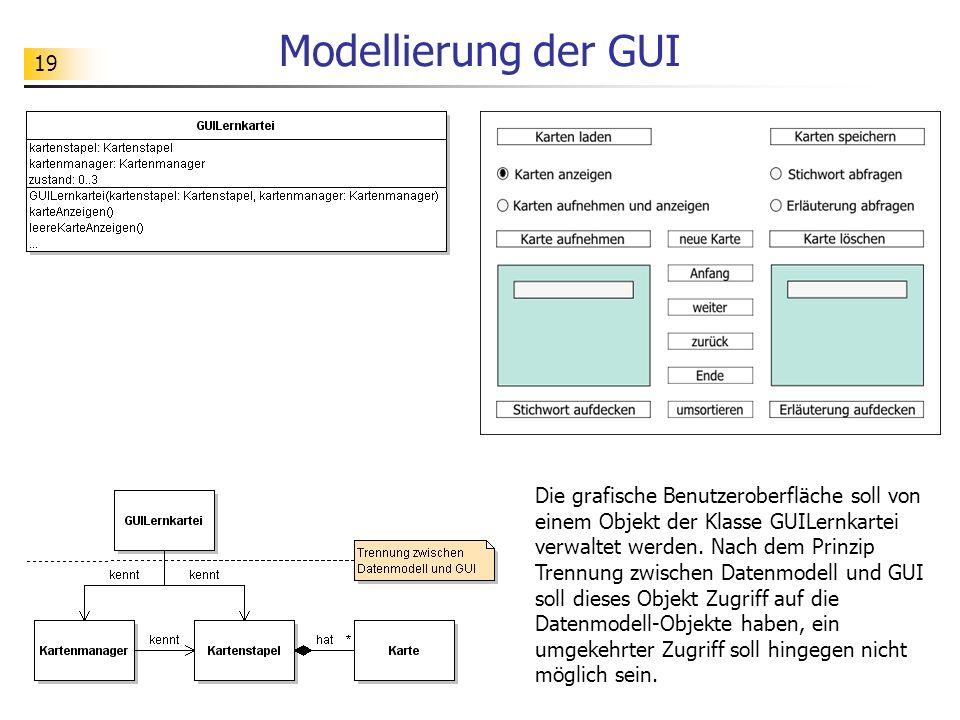 19 Modellierung der GUI Die grafische Benutzeroberfläche soll von einem Objekt der Klasse GUILernkartei verwaltet werden. Nach dem Prinzip Trennung zw