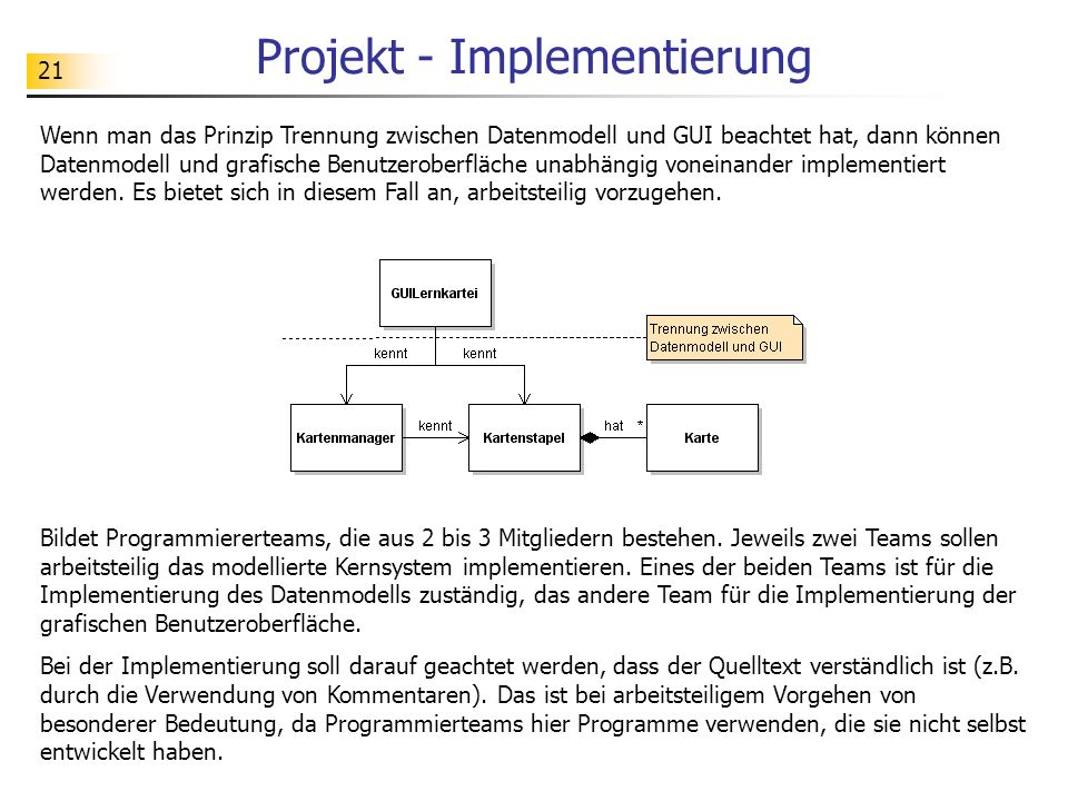 21 Projekt - Implementierung Wenn man das Prinzip Trennung zwischen Datenmodell und GUI beachtet hat, dann können Datenmodell und grafische Benutzerob
