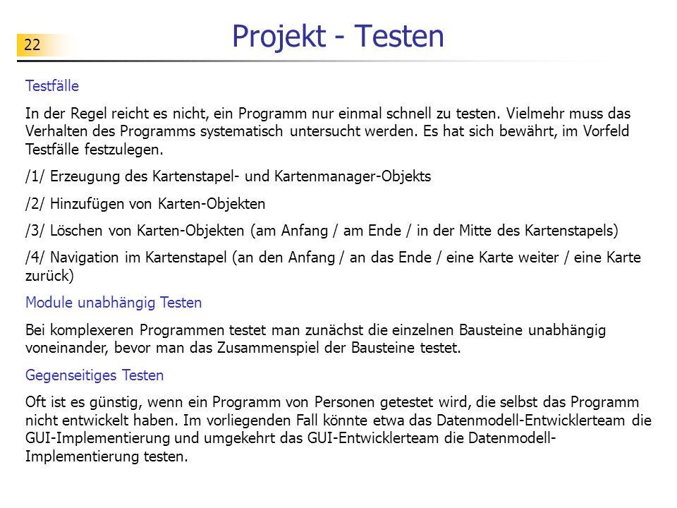 22 Projekt - Testen Testfälle In der Regel reicht es nicht, ein Programm nur einmal schnell zu testen. Vielmehr muss das Verhalten des Programms syste