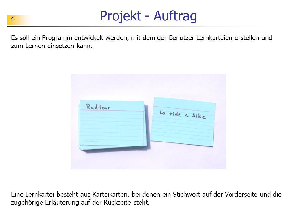 4 Projekt - Auftrag Es soll ein Programm entwickelt werden, mit dem der Benutzer Lernkarteien erstellen und zum Lernen einsetzen kann. Eine Lernkartei