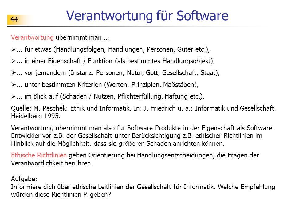 44 Verantwortung für Software Verantwortung übernimmt man...... für etwas (Handlungsfolgen, Handlungen, Personen, Güter etc.),... in einer Eigenschaft