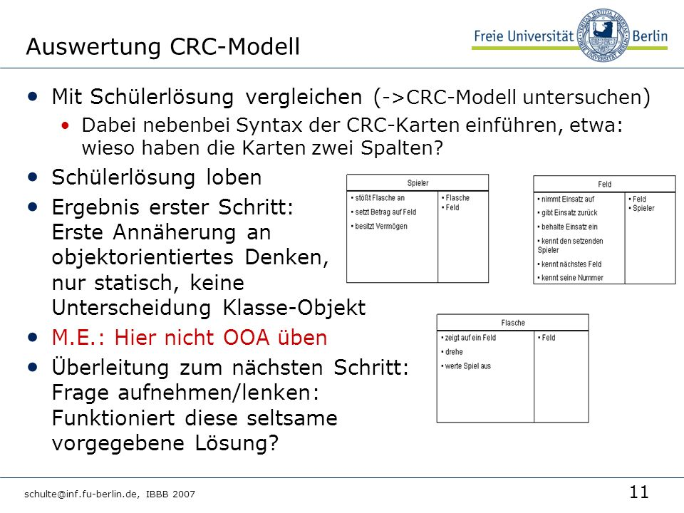 11 schulte@inf.fu-berlin.de, IBBB 2007 Auswertung CRC-Modell Mit Schülerlösung vergleichen ( ->CRC-Modell untersuchen ) Dabei nebenbei Syntax der CRC-Karten einführen, etwa: wieso haben die Karten zwei Spalten.