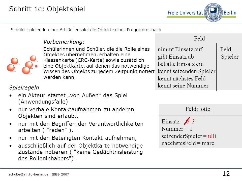 12 schulte@inf.fu-berlin.de, IBBB 2007 Feld: otto Einsatz = 0 3 Nummer = 1 setzenderSpieler = ulli naechstesFeld = marc Schritt 1c: Objektspiel Vorbemerkung: Schülerinnen und Schüler, die die Rolle eines Objektes übernehmen, erhalten eine Klassenkarte (CRC-Karte) sowie zusätzlich eine Objektkarte, auf denen das notwendige Wissen des Objekts zu jedem Zeitpunkt notiert werden kann.