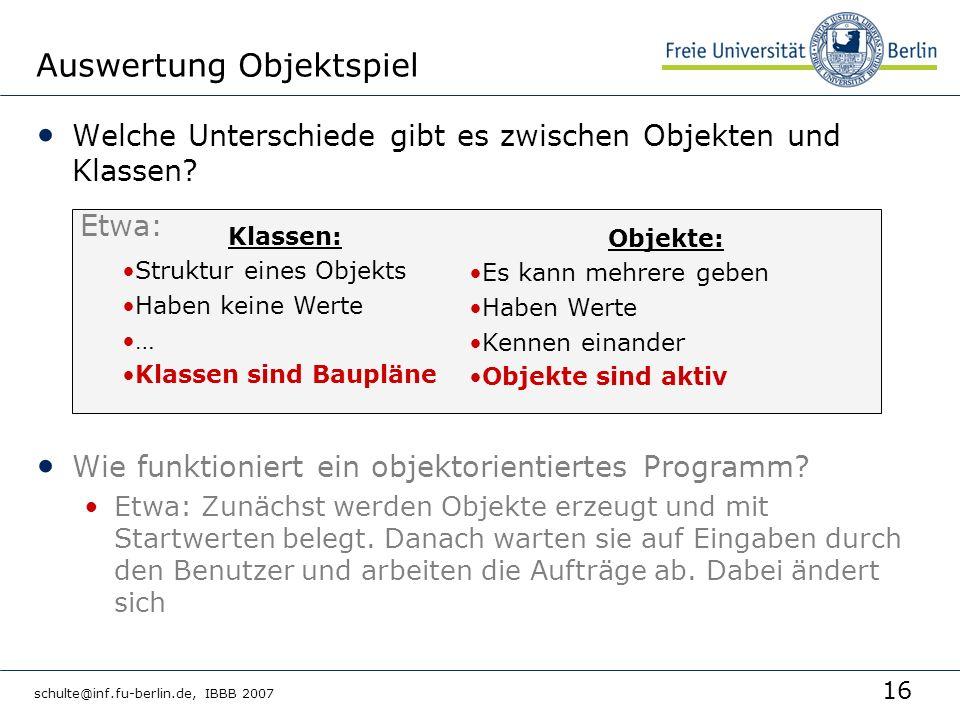 16 schulte@inf.fu-berlin.de, IBBB 2007 Welche Unterschiede gibt es zwischen Objekten und Klassen? Wie funktioniert ein objektorientiertes Programm? Et