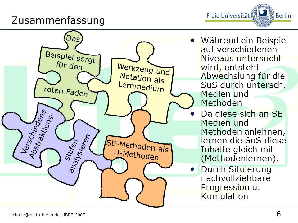 6 schulte@inf.fu-berlin.de, IBBB 2007 Zusammenfassung Das Beispiel sorgt für den roten Faden Verschiedene Abstraktions- stufen analysieren Werkzeug und Notation als Lernmedium SE-Methoden als U-Methoden Während ein Beispiel auf verschiedenen Niveaus untersucht wird, entsteht Abwechslung für die SuS durch untersch.