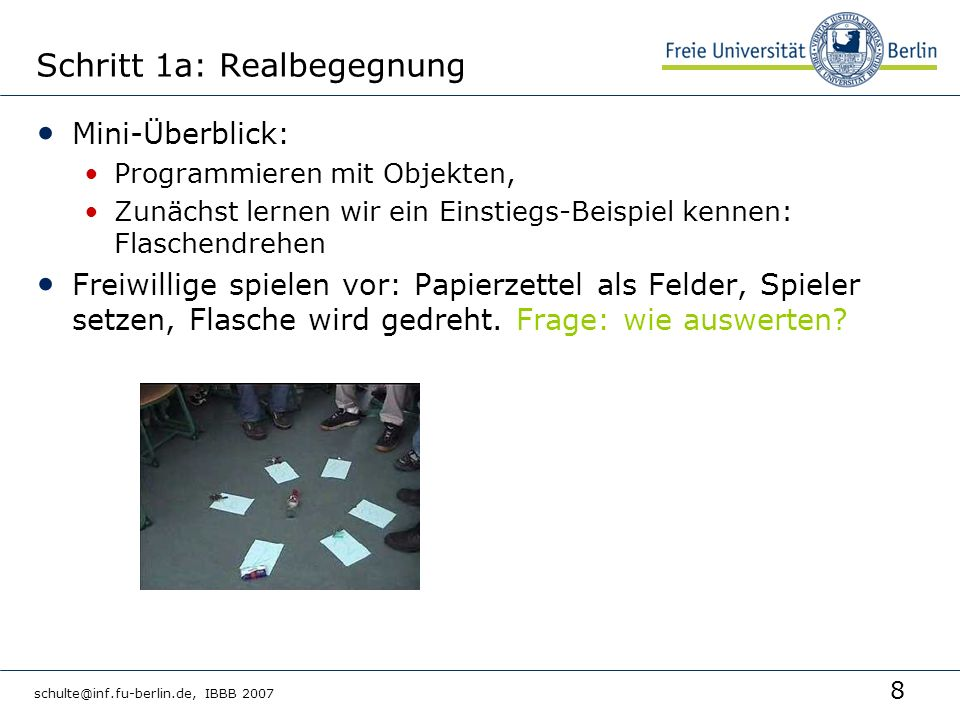 8 schulte@inf.fu-berlin.de, IBBB 2007 Schritt 1a: Realbegegnung Mini-Überblick: Programmieren mit Objekten, Zunächst lernen wir ein Einstiegs-Beispiel kennen: Flaschendrehen Freiwillige spielen vor: Papierzettel als Felder, Spieler setzen, Flasche wird gedreht.