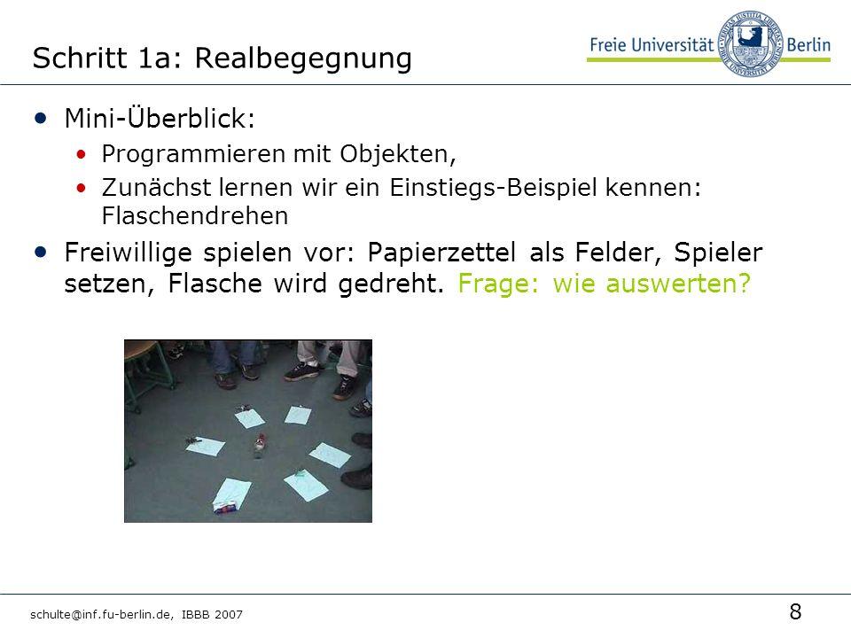 19 schulte@inf.fu-berlin.de, IBBB 2007 Literatur http://life.upb.de Skript (Version 0.01) http://www.coobra.cs.uni- kassel.de/fileadmin/se/LehrerFortbildung/O OM-Skript061108.pdf Jürgen Börstler: Improving CRC-Card Role- Play with Role-Play Diagrams, OOPSLA 05 Addendum to the Proceedings (Educators Syposium) Foliensatz Objektspiel http://did.mat.uni- bayreuth.de/~matthias/veranstaltungen/ws 2004/ook/ook8_print.pdf Sekundarstufe 1: http://ddi.uni- paderborn.de/didaktik/Veroeffentlichungen/ examensarbeiten/reinsch_thorsten_objektor ientierter_einstieg.pdf